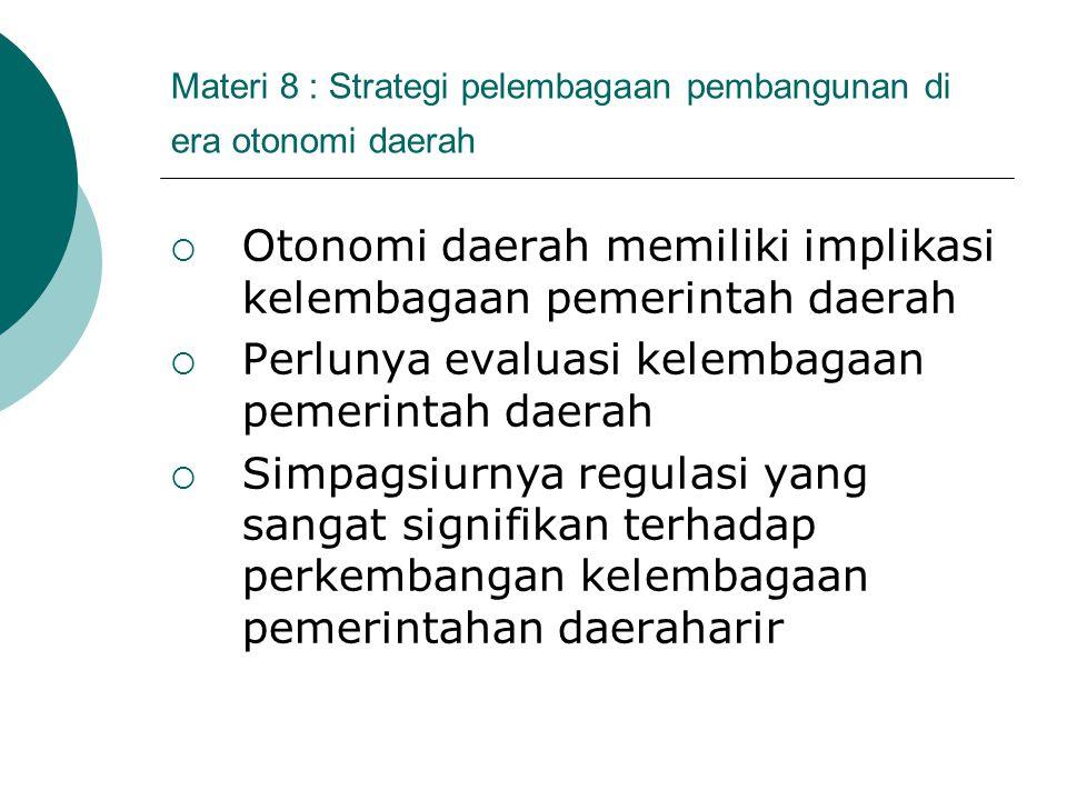 Materi 8 : Strategi pelembagaan pembangunan di era otonomi daerah  Otonomi daerah memiliki implikasi kelembagaan pemerintah daerah  Perlunya evaluas