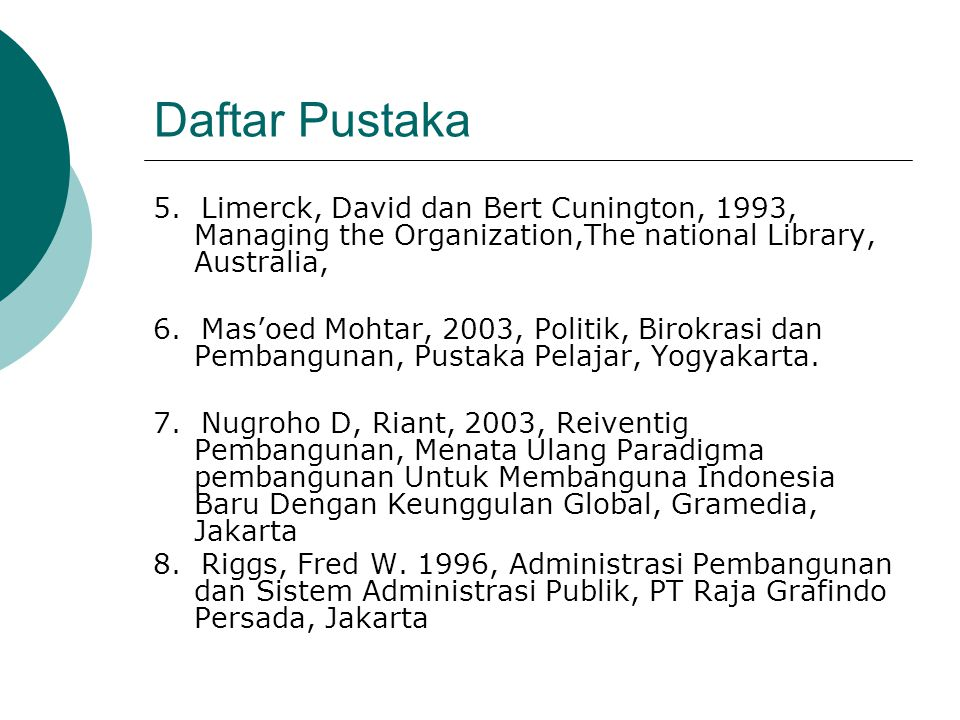 Daftar Pustaka 5. Limerck, David dan Bert Cunington, 1993, Managing the Organization,The national Library, Australia, 6. Mas'oed Mohtar, 2003, Politik