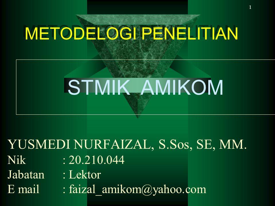 1 YUSMEDI NURFAIZAL, S.Sos, SE, MM. Nik: 20.210.044 Jabatan: Lektor E mail: faizal_amikom@yahoo.com METODELOGI PENELITIAN METODELOGI PENELITIAN STMIK