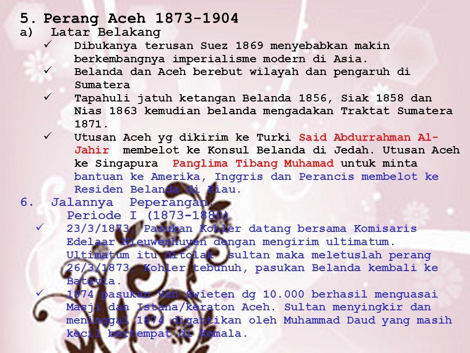 5.Perang Aceh 1873-1904 a)Latar Belakang Dibukanya terusan Suez 1869 menyebabkan makin berkembangnya imperialisme modern di Asia. Belanda dan Aceh ber