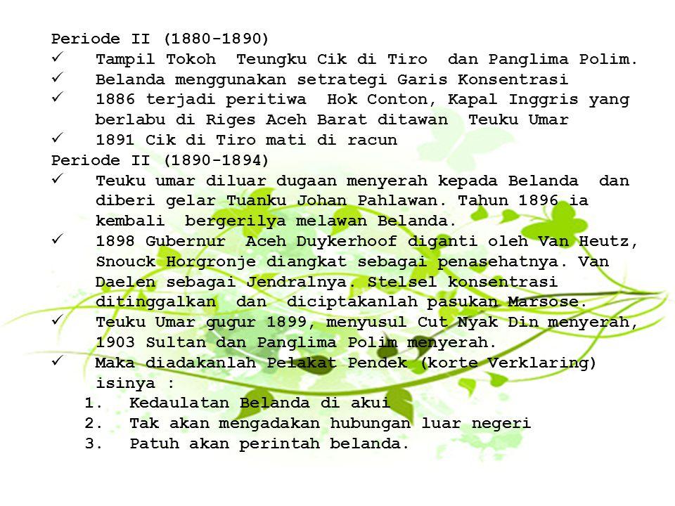 Periode II (1880-1890) Tampil Tokoh Teungku Cik di Tiro dan Panglima Polim. Belanda menggunakan setrategi Garis Konsentrasi 1886 terjadi peritiwa Hok