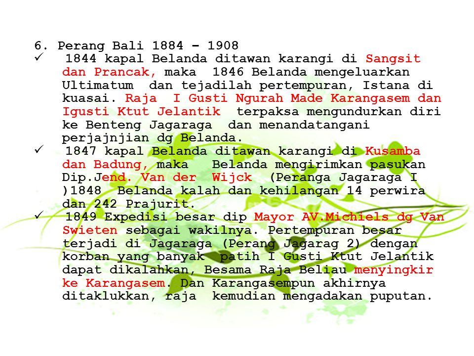 6.Perang Bali 1884 – 1908 1844 kapal Belanda ditawan karangi di Sangsit dan Prancak, maka 1846 Belanda mengeluarkan Ultimatum dan tejadilah pertempura