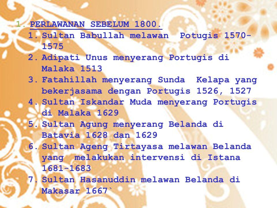 1.PERLAWANAN SEBELUM 1800. 1.Sultan Babullah melawan Potugis 1570- 1575 2.Adipati Unus menyerang Portugis di Malaka 1513 3.Fatahillah menyerang Sunda