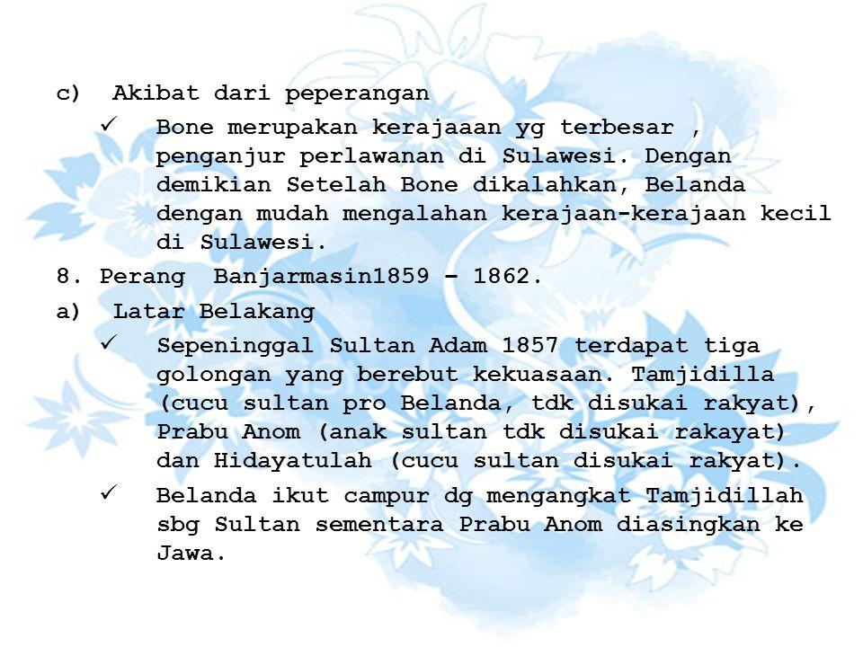 c)Akibat dari peperangan Bone merupakan kerajaaan yg terbesar, penganjur perlawanan di Sulawesi. Dengan demikian Setelah Bone dikalahkan, Belanda deng