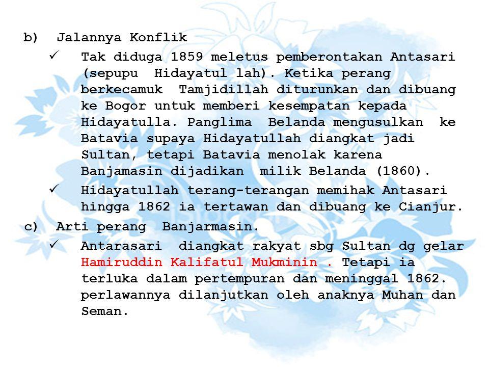 b)Jalannya Konflik Tak diduga 1859 meletus pemberontakan Antasari (sepupu Hidayatul lah). Ketika perang berkecamuk Tamjidillah diturunkan dan dibuang