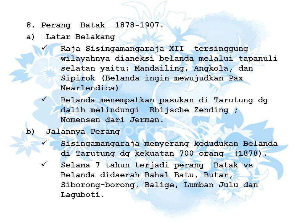 8.Perang Batak 1878-1907. a)Latar Belakang Raja Sisingamangaraja XII tersinggung wilayahnya dianeksi belanda melalui tapanuli selatan yaitu: Mandailin