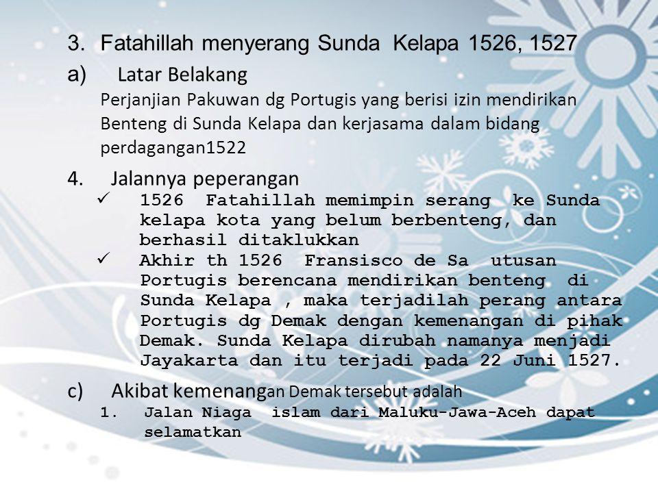 3.Fatahillah menyerang Sunda Kelapa 1526, 1527 a) Latar Belakang Perjanjian Pakuwan dg Portugis yang berisi izin mendirikan Benteng di Sunda Kelapa da