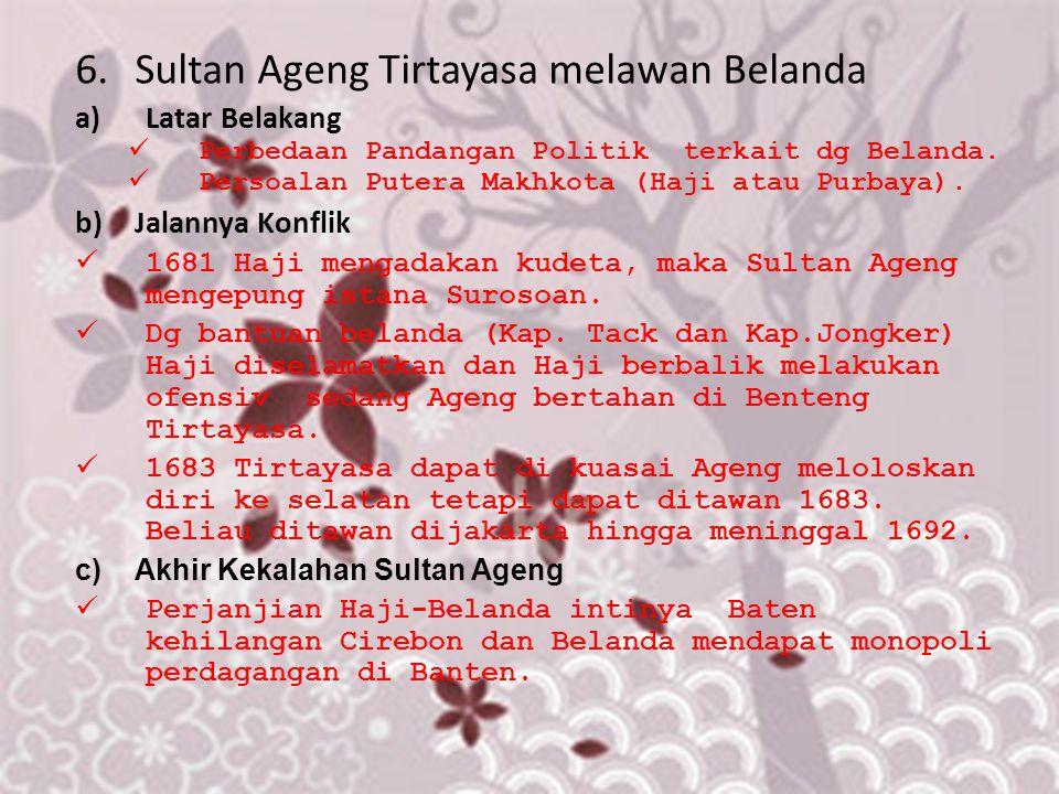 6.Sultan Ageng Tirtayasa melawan Belanda a)Latar Belakang Perbedaan Pandangan Politik terkait dg Belanda. Persoalan Putera Makhkota (Haji atau Purbaya