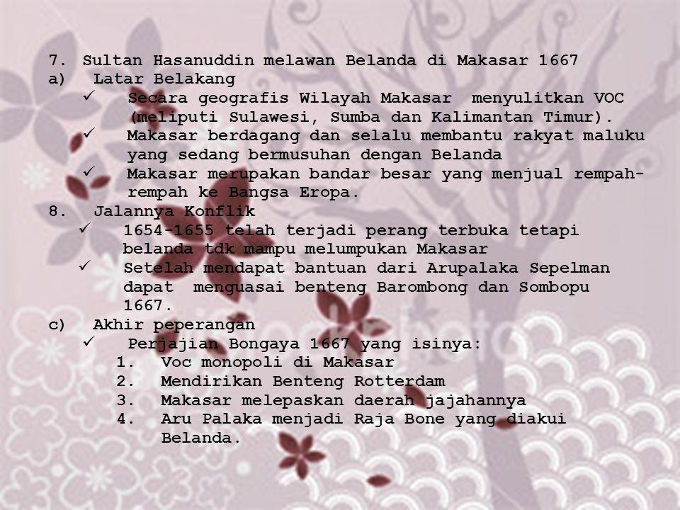 7.Sultan Hasanuddin melawan Belanda di Makasar 1667 a)Latar Belakang Secara geografis Wilayah Makasar menyulitkan VOC (meliputi Sulawesi, Sumba dan Ka