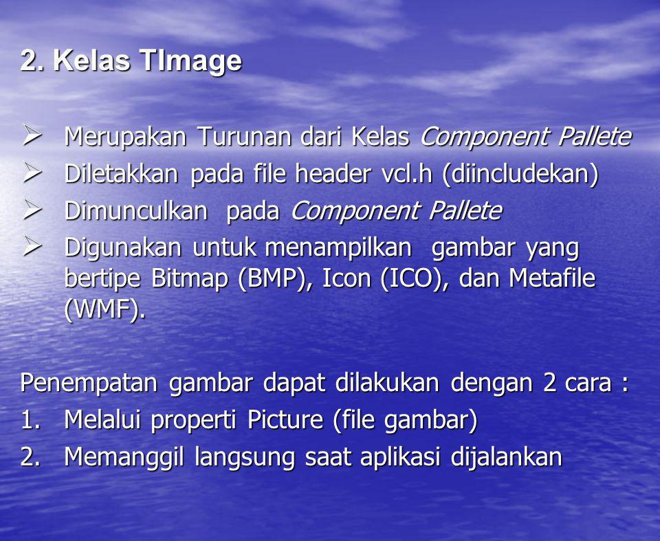 2. Kelas TImage  Merupakan Turunan dari Kelas Component Pallete  Diletakkan pada file header vcl.h (diincludekan)  Dimunculkan pada Component Palle