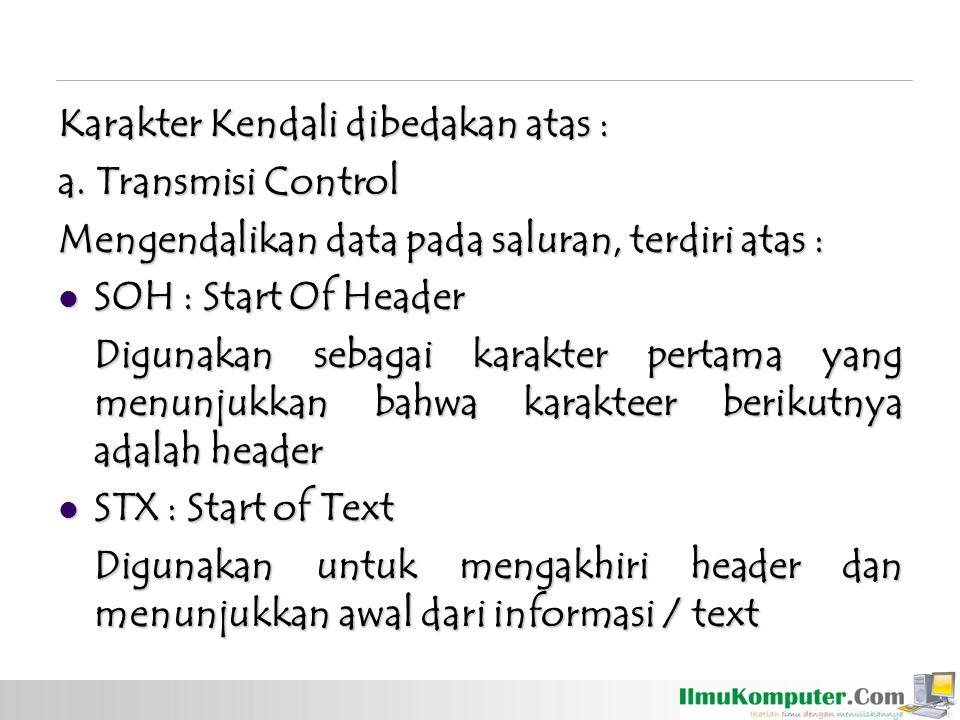ETX : End of Text ETX : End of Text Digunakan untuk mengakhiri text EOT : End Of Transmision EOT : End Of Transmision Untuk menyatakan bahwa transmisi dari text baik satu atau lebih telah berakhir ENQ : Enquiry ENQ : Enquiry Untuk meminta agar remote station tanggapan ACK : Acknowledge ACK : Acknowledge Untuk memberikan tanggapan positif ke pengirim dari penerima