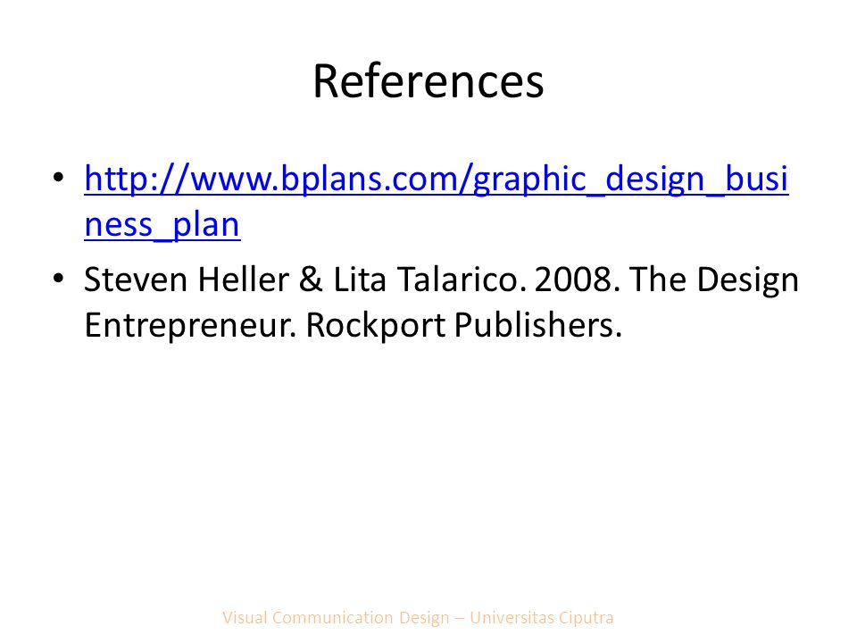 References http://www.bplans.com/graphic_design_busi ness_plan http://www.bplans.com/graphic_design_busi ness_plan Steven Heller & Lita Talarico. 2008