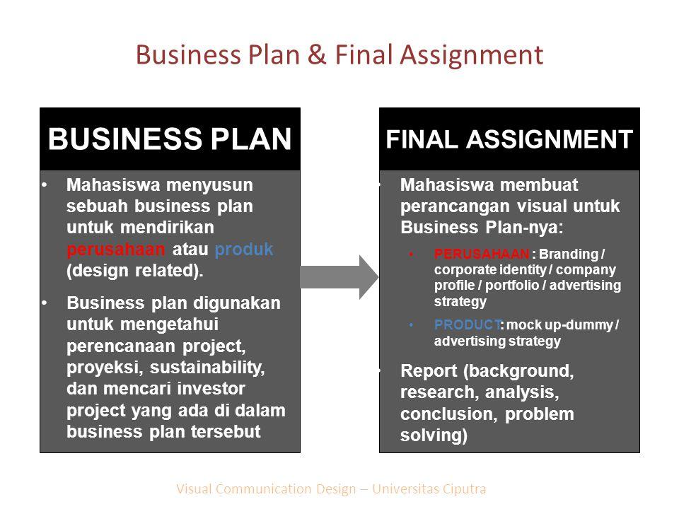 Business Plan & Final Assignment BUSINESS PLAN Mahasiswa menyusun sebuah business plan untuk mendirikan perusahaan atau produk (design related). Busin