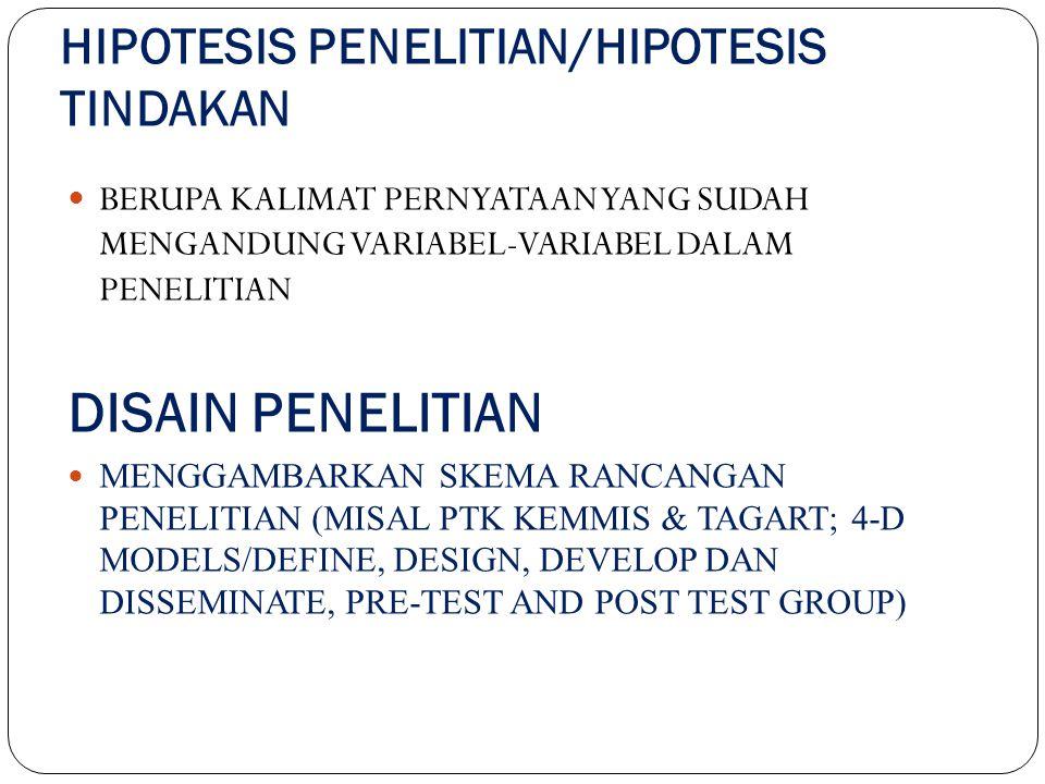 HIPOTESIS PENELITIAN/HIPOTESIS TINDAKAN BERUPA KALIMAT PERNYATAAN YANG SUDAH MENGANDUNG VARIABEL-VARIABEL DALAM PENELITIAN DISAIN PENELITIAN MENGGAMBARKAN SKEMA RANCANGAN PENELITIAN (MISAL PTK KEMMIS & TAGART; 4-D MODELS/DEFINE, DESIGN, DEVELOP DAN DISSEMINATE, PRE-TEST AND POST TEST GROUP)