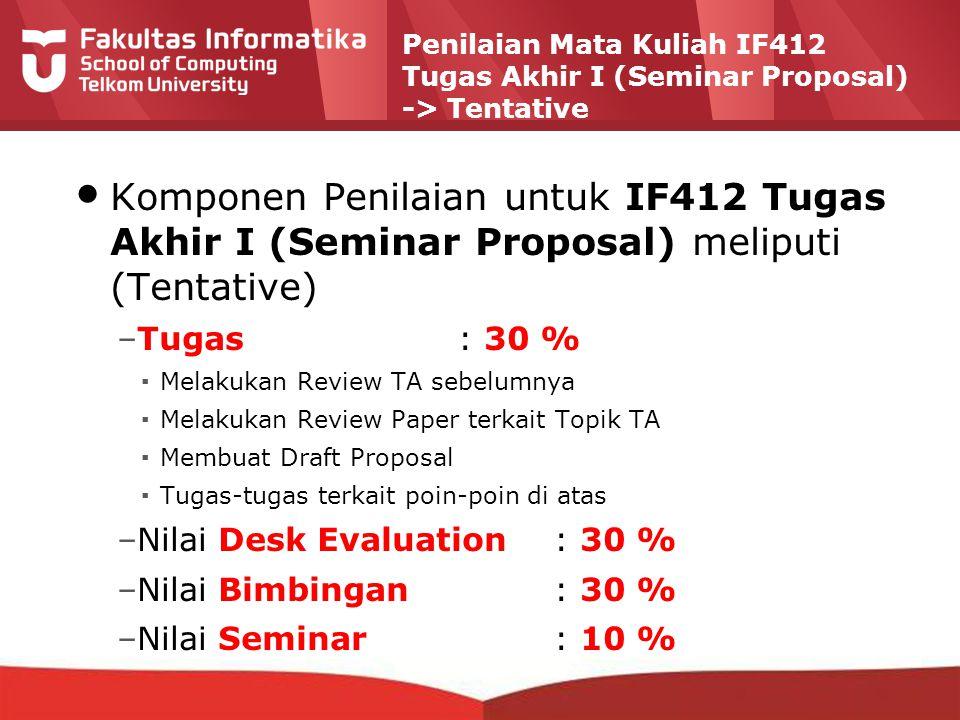 12-CRS-0106 REVISED 8 FEB 2013 Penilaian Mata Kuliah IF412 Tugas Akhir I (Seminar Proposal) -> Tentative Komponen Penilaian untuk IF412 Tugas Akhir I (Seminar Proposal) meliputi (Tentative) –Tugas: 30 % ▪Melakukan Review TA sebelumnya ▪Melakukan Review Paper terkait Topik TA ▪Membuat Draft Proposal ▪Tugas-tugas terkait poin-poin di atas –Nilai Desk Evaluation: 30 % –Nilai Bimbingan: 30 % –Nilai Seminar : 10 %