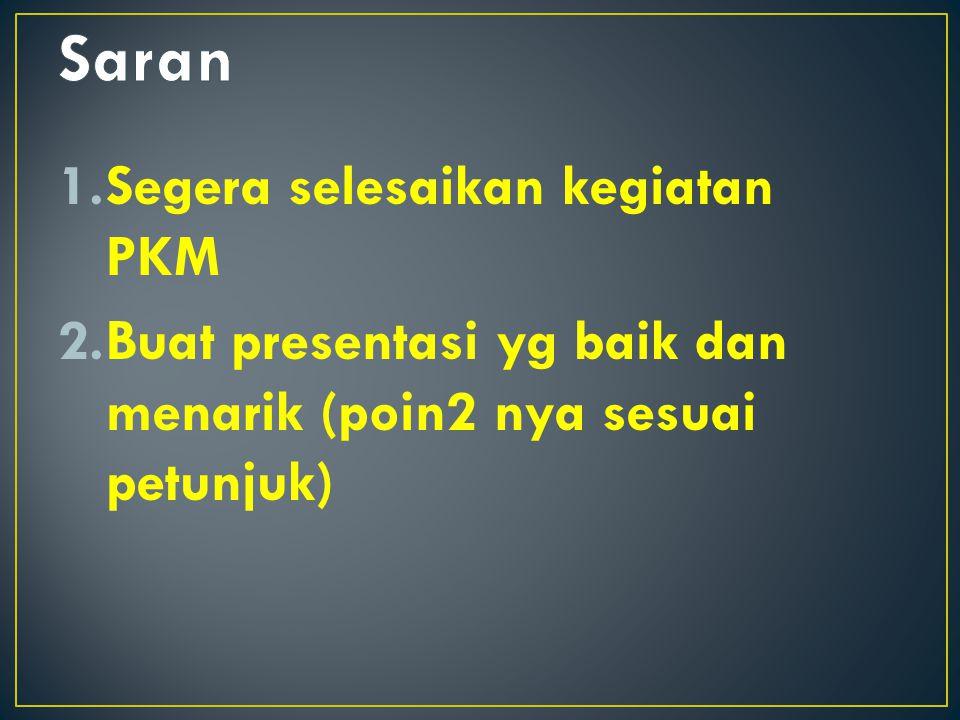 1.Segera selesaikan kegiatan PKM 2.Buat presentasi yg baik dan menarik (poin2 nya sesuai petunjuk)