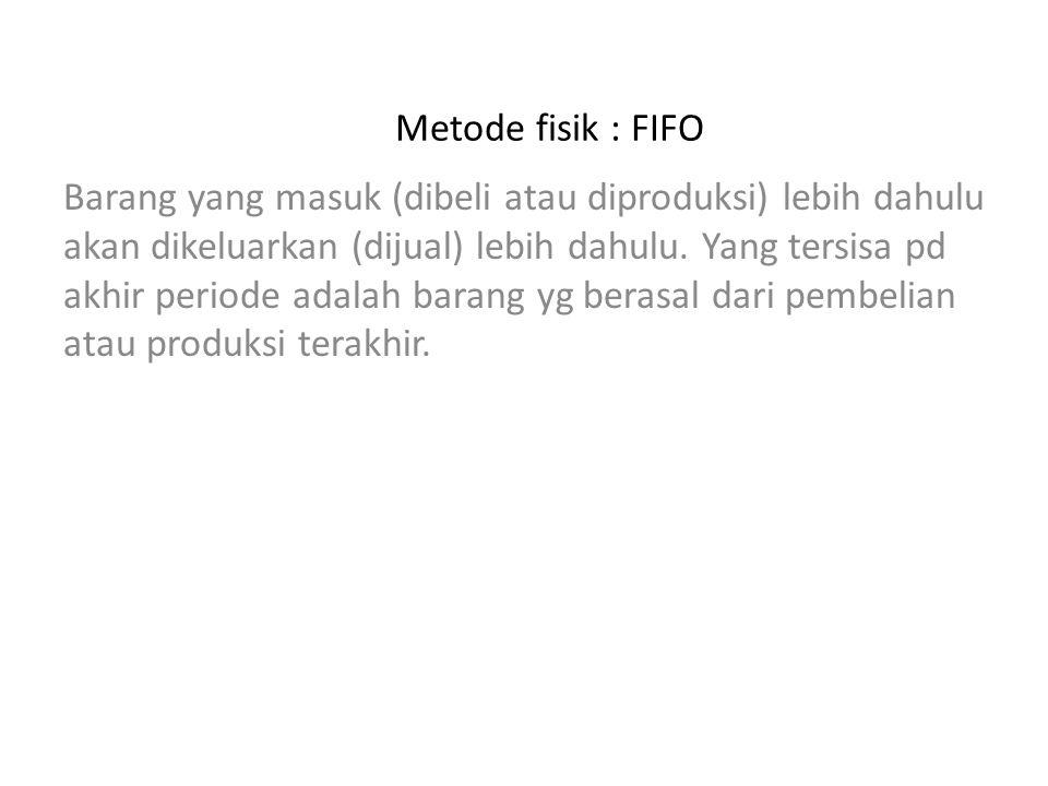 Metode fisik : FIFO Barang yang masuk (dibeli atau diproduksi) lebih dahulu akan dikeluarkan (dijual) lebih dahulu. Yang tersisa pd akhir periode adal