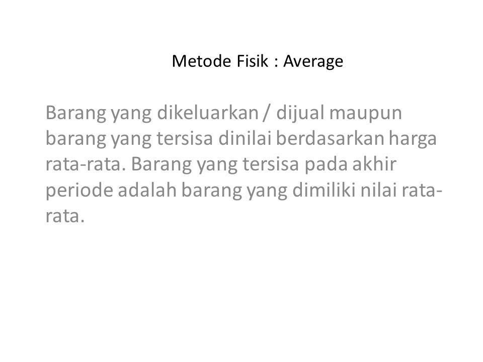 Metode Fisik : Average Barang yang dikeluarkan / dijual maupun barang yang tersisa dinilai berdasarkan harga rata-rata. Barang yang tersisa pada akhir