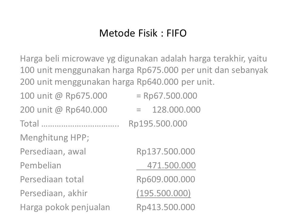 Metode Fisik : FIFO Harga beli microwave yg digunakan adalah harga terakhir, yaitu 100 unit menggunakan harga Rp675.000 per unit dan sebanyak 200 unit