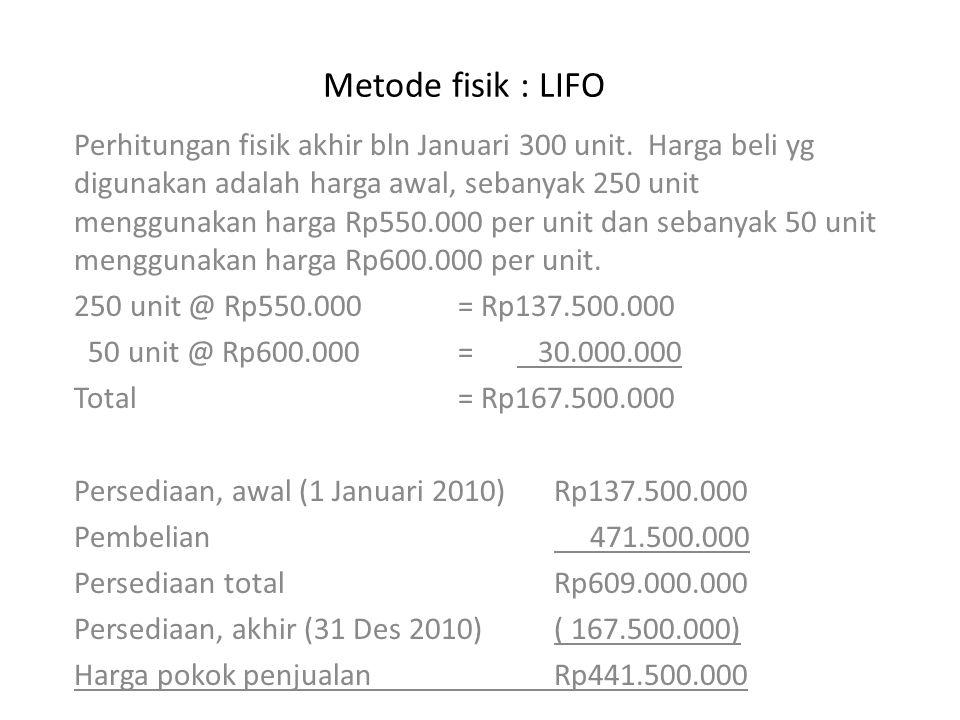 Metode fisik : LIFO Perhitungan fisik akhir bln Januari 300 unit. Harga beli yg digunakan adalah harga awal, sebanyak 250 unit menggunakan harga Rp550