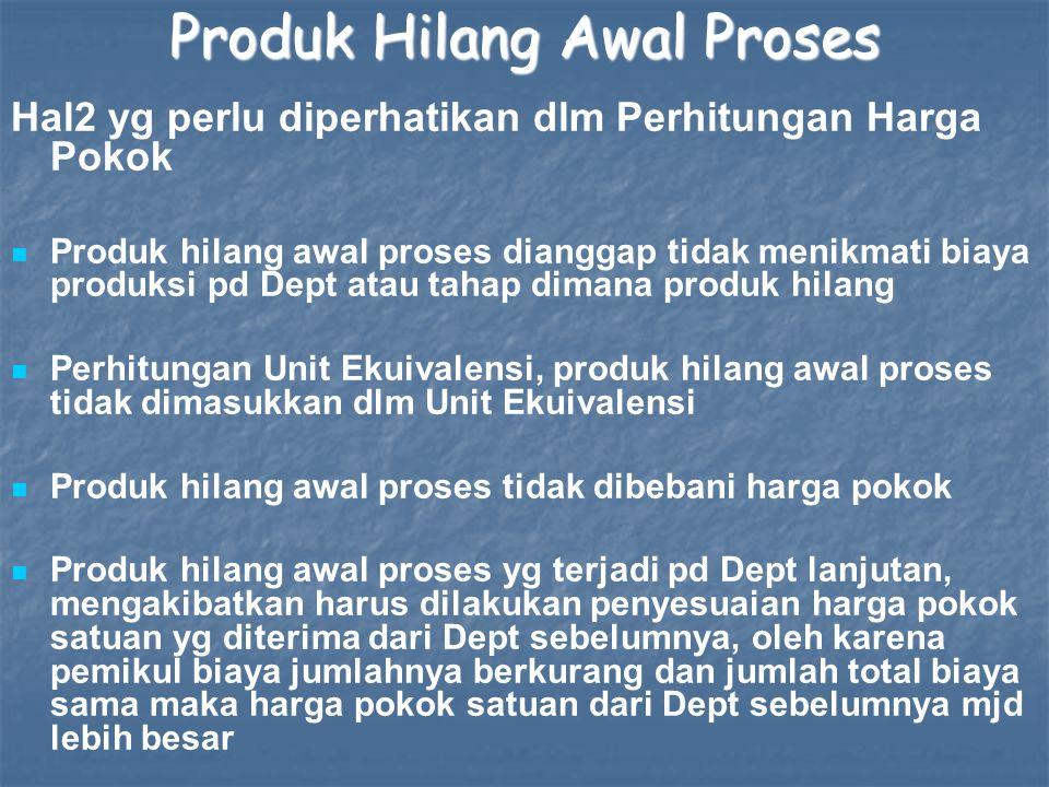 Produk Hilang Awal Proses Hal2 yg perlu diperhatikan dlm Perhitungan Harga Pokok Produk hilang awal proses dianggap tidak menikmati biaya produksi pd