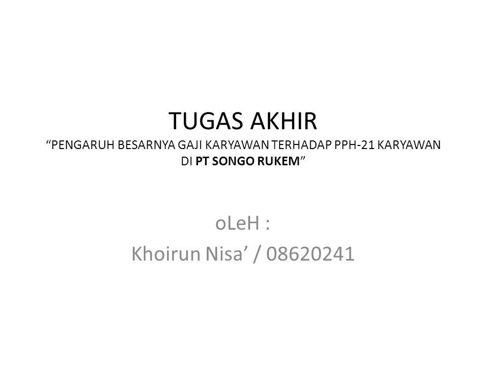 """TUGAS AKHIR """"PENGARUH BESARNYA GAJI KARYAWAN TERHADAP PPH-21 KARYAWAN DI PT SONGO RUKEM"""" oLeH : Khoirun Nisa' / 08620241"""