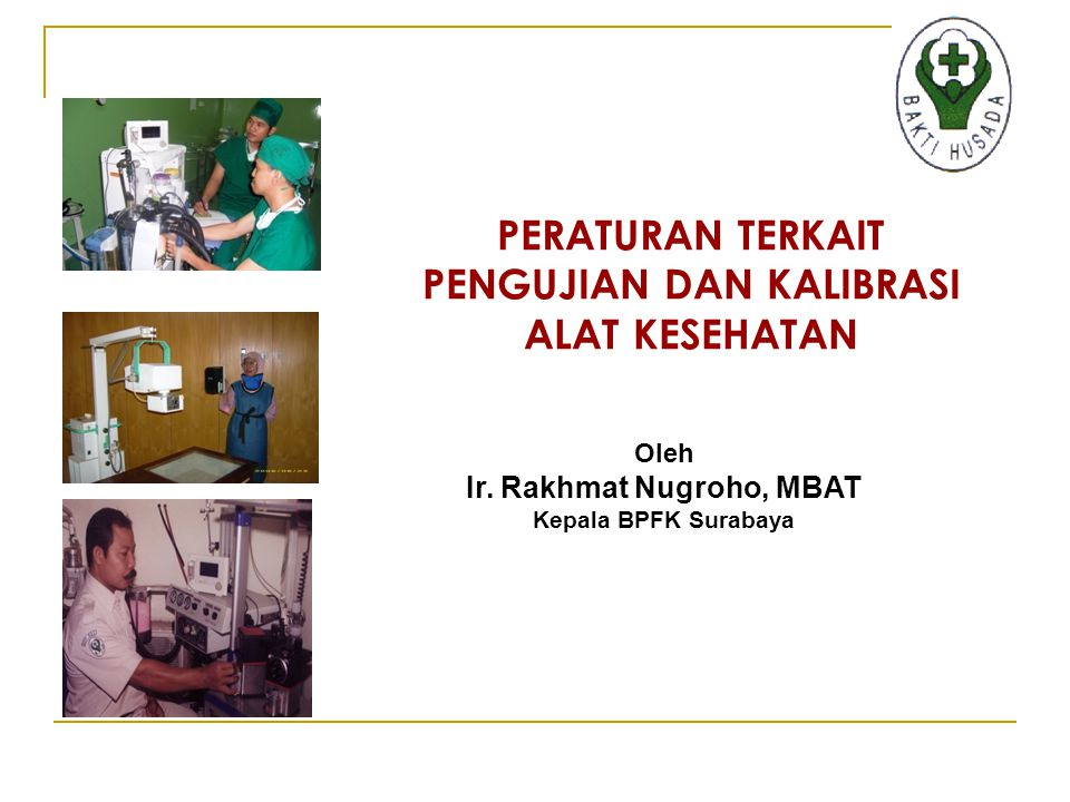 PERATURAN TERKAIT PENGUJIAN DAN KALIBRASI ALAT KESEHATAN Oleh Ir. Rakhmat Nugroho, MBAT Kepala BPFK Surabaya