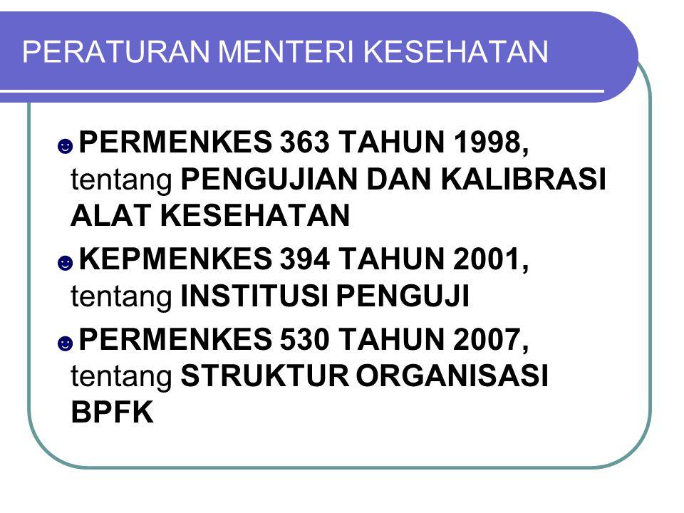 PERATURAN MENTERI KESEHATAN ☻ PERMENKES 363 TAHUN 1998, tentang PENGUJIAN DAN KALIBRASI ALAT KESEHATAN ☻ KEPMENKES 394 TAHUN 2001, tentang INSTITUSI PENGUJI ☻ PERMENKES 530 TAHUN 2007, tentang STRUKTUR ORGANISASI BPFK