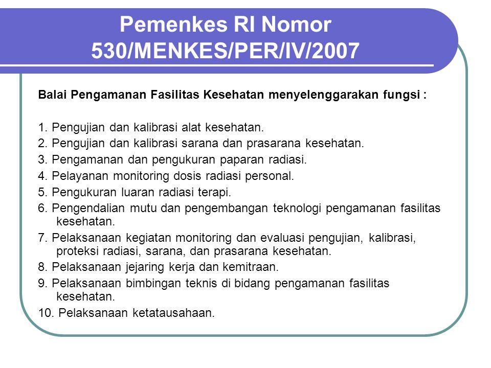 Pemenkes RI Nomor 530/MENKES/PER/IV/2007 Balai Pengamanan Fasilitas Kesehatan menyelenggarakan fungsi : 1. Pengujian dan kalibrasi alat kesehatan. 2.