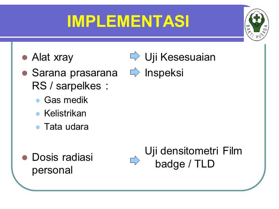 IMPLEMENTASI Alat xray Sarana prasarana RS / sarpelkes : Gas medik Kelistrikan Tata udara Dosis radiasi personal Uji Kesesuaian Inspeksi Uji densitometri Film badge / TLD