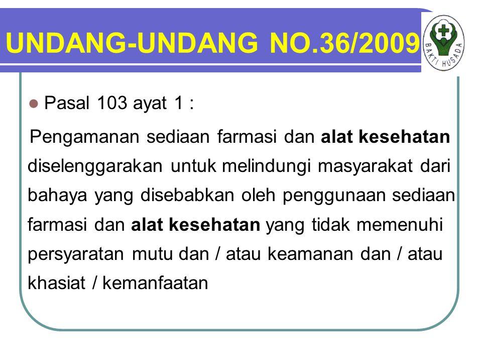 UNDANG-UNDANG NO.36/2009 Pasal 103 ayat 1 : Pengamanan sediaan farmasi dan alat kesehatan diselenggarakan untuk melindungi masyarakat dari bahaya yang disebabkan oleh penggunaan sediaan farmasi dan alat kesehatan yang tidak memenuhi persyaratan mutu dan / atau keamanan dan / atau khasiat / kemanfaatan