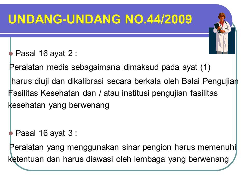 UNDANG-UNDANG NO.44/2009 Pasal 16 ayat 2 : Peralatan medis sebagaimana dimaksud pada ayat (1) harus diuji dan dikalibrasi secara berkala oleh Balai Pengujian Fasilitas Kesehatan dan / atau institusi pengujian fasilitas kesehatan yang berwenang Pasal 16 ayat 3 : Peralatan yang menggunakan sinar pengion harus memenuhi ketentuan dan harus diawasi oleh lembaga yang berwenang