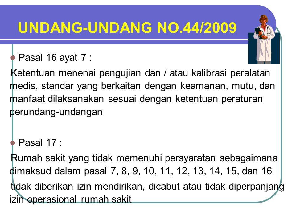 UNDANG-UNDANG NO.44/2009 Pasal 16 ayat 7 : Ketentuan menenai pengujian dan / atau kalibrasi peralatan medis, standar yang berkaitan dengan keamanan, mutu, dan manfaat dilaksanakan sesuai dengan ketentuan peraturan perundang-undangan Pasal 17 : Rumah sakit yang tidak memenuhi persyaratan sebagaimana dimaksud dalam pasal 7, 8, 9, 10, 11, 12, 13, 14, 15, dan 16 tidak diberikan izin mendirikan, dicabut atau tidak diperpanjang izin operasional rumah sakit