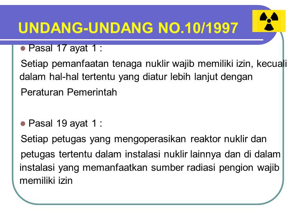 UNDANG-UNDANG NO.10/1997 Pasal 17 ayat 1 : Setiap pemanfaatan tenaga nuklir wajib memiliki izin, kecuali dalam hal-hal tertentu yang diatur lebih lanjut dengan Peraturan Pemerintah Pasal 19 ayat 1 : Setiap petugas yang mengoperasikan reaktor nuklir dan petugas tertentu dalam instalasi nuklir lainnya dan di dalam instalasi yang memanfaatkan sumber radiasi pengion wajib memiliki izin