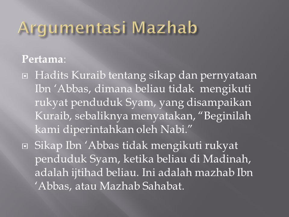 Pertama :  Hadits Kuraib tentang sikap dan pernyataan Ibn 'Abbas, dimana beliau tidak mengikuti rukyat penduduk Syam, yang disampaikan Kuraib, sebaliknya menyatakan, Beginilah kami diperintahkan oleh Nabi.  Sikap Ibn 'Abbas tidak mengikuti rukyat penduduk Syam, ketika beliau di Madinah, adalah ijtihad beliau.
