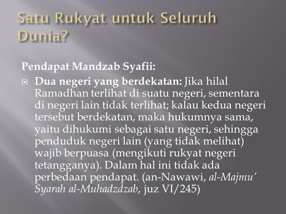 Pendapat Mandzab Syafii:  Dua negeri yang berdekatan: Jika hilal Ramadhan terlihat di suatu negeri, sementara di negeri lain tidak terlihat; kalau kedua negeri tersebut berdekatan, maka hukumnya sama, yaitu dihukumi sebagai satu negeri, sehingga penduduk negeri lain (yang tidak melihat) wajib berpuasa (mengikuti rukyat negeri tetangganya).