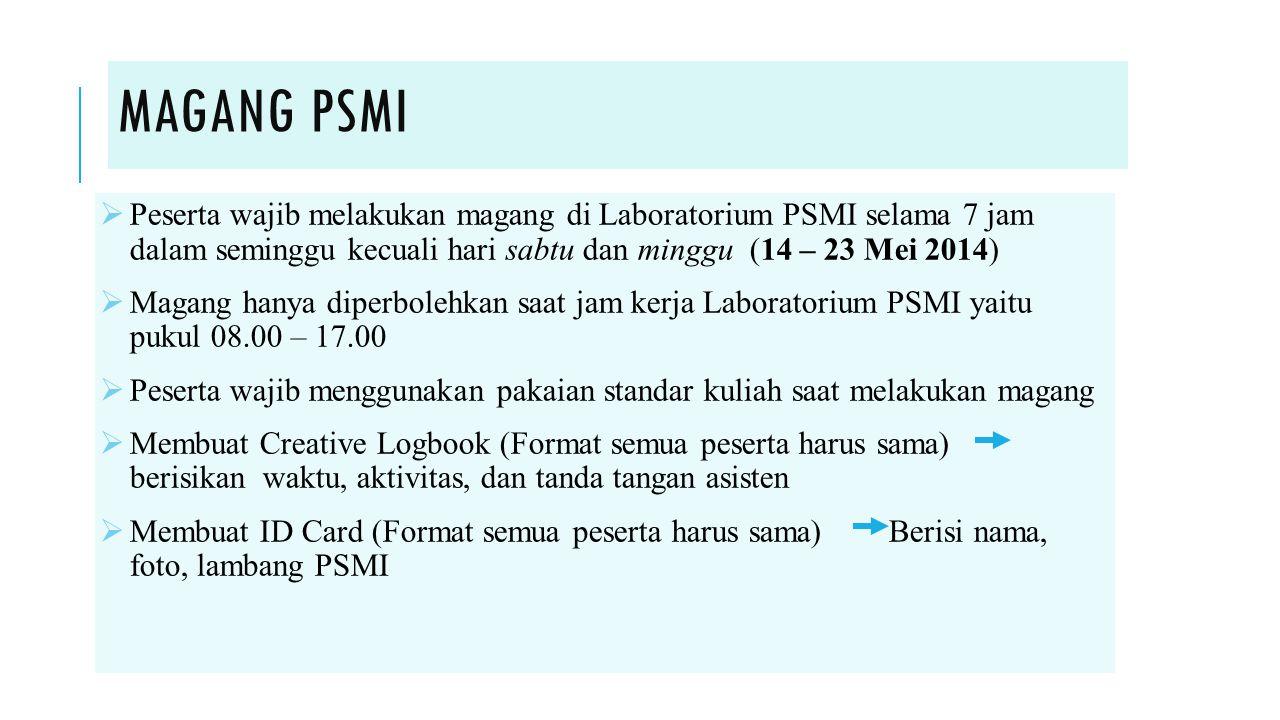 MAGANG PSMI  Peserta wajib melakukan magang di Laboratorium PSMI selama 7 jam dalam seminggu kecuali hari sabtu dan minggu (14 – 23 Mei 2014)  Magan
