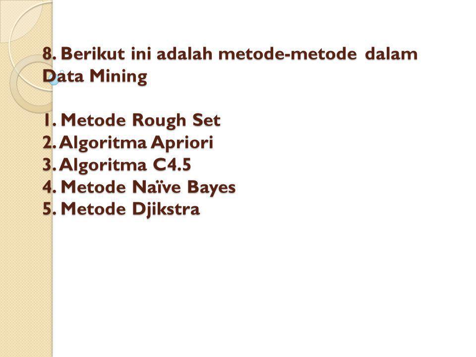 8. Berikut ini adalah metode-metode dalam Data Mining 1. Metode Rough Set 2. Algoritma Apriori 3. Algoritma C4.5 4. Metode Naïve Bayes 5. Metode Djiks