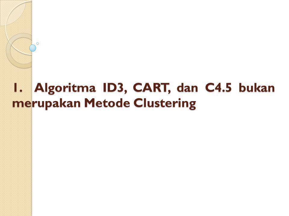 1. Algoritma ID3, CART, dan C4.5 bukan merupakan Metode Clustering