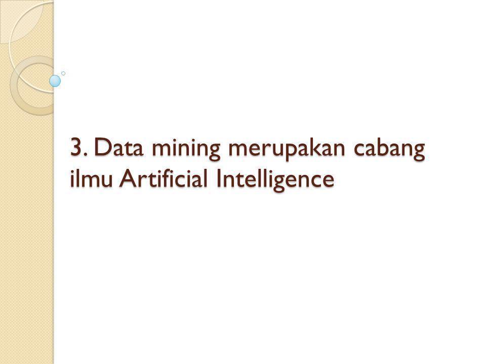3. Data mining merupakan cabang ilmu Artificial Intelligence