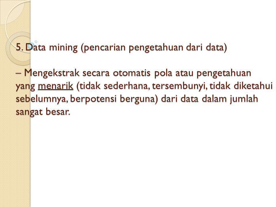 5. Data mining (pencarian pengetahuan dari data) – Mengekstrak secara otomatis pola atau pengetahuan yang menarik (tidak sederhana, tersembunyi, tidak