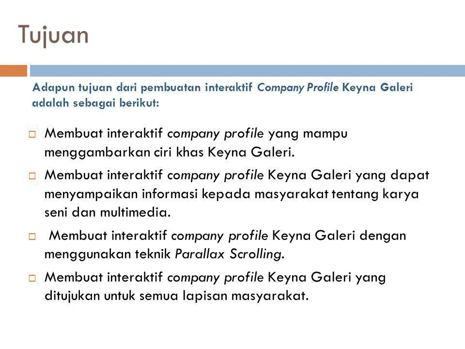 Manfaat Adapun manfaat yang diharapkan dari karya Tugas Akhir ini adalah dapat menghadirkan interaktif Company Profile untuk Keyna Galeri yang mampu memberikan promosi luas untuk masyarkat Jawa Timur dan berharap juga Keyna Galeri dapat dikenal lebih luas sehingga masyarakat dapat mengetahui berbagai macam karya seni dan multimedia.