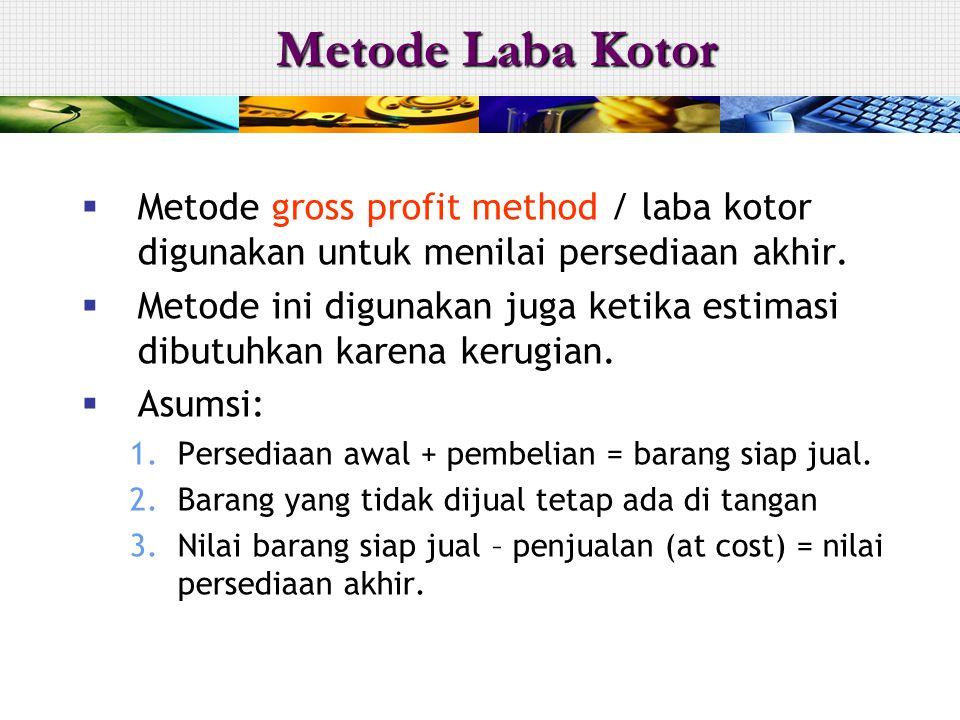  Metode gross profit method / laba kotor digunakan untuk menilai persediaan akhir.  Metode ini digunakan juga ketika estimasi dibutuhkan karena keru