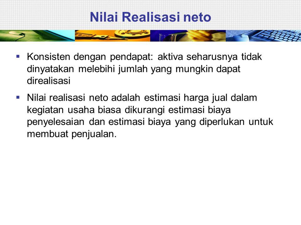 Nilai Realisasi neto  Konsisten dengan pendapat: aktiva seharusnya tidak dinyatakan melebihi jumlah yang mungkin dapat direalisasi  Nilai realisasi