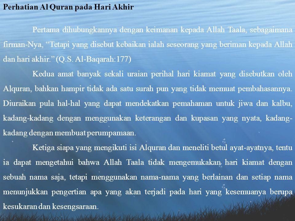 Perhatian Al Quran pada Hari Akhir Pertama dihubungkannya dengan keimanan kepada Allah Taala, sebagaimana firman-Nya, Tetapi yang disebut kebaikan ialah seseorang yang beriman kepada Allah dan hari akhir. (Q.S.