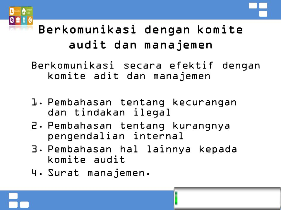 Kementerian Pendidikan dan Kebudayaan Badan PSDMPK dan PMP Berkomunikasi dengan komite audit dan manajemen Berkomunikasi secara efektif dengan komite adit dan manajemen 1.Pembahasan tentang kecurangan dan tindakan ilegal 2.Pembahasan tentang kurangnya pengendalian internal 3.Pembahasan hal lainnya kepada komite audit 4.Surat manajemen.