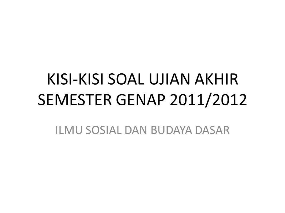 KISI-KISI SOAL UJIAN AKHIR SEMESTER GENAP 2011/2012 ILMU SOSIAL DAN BUDAYA DASAR