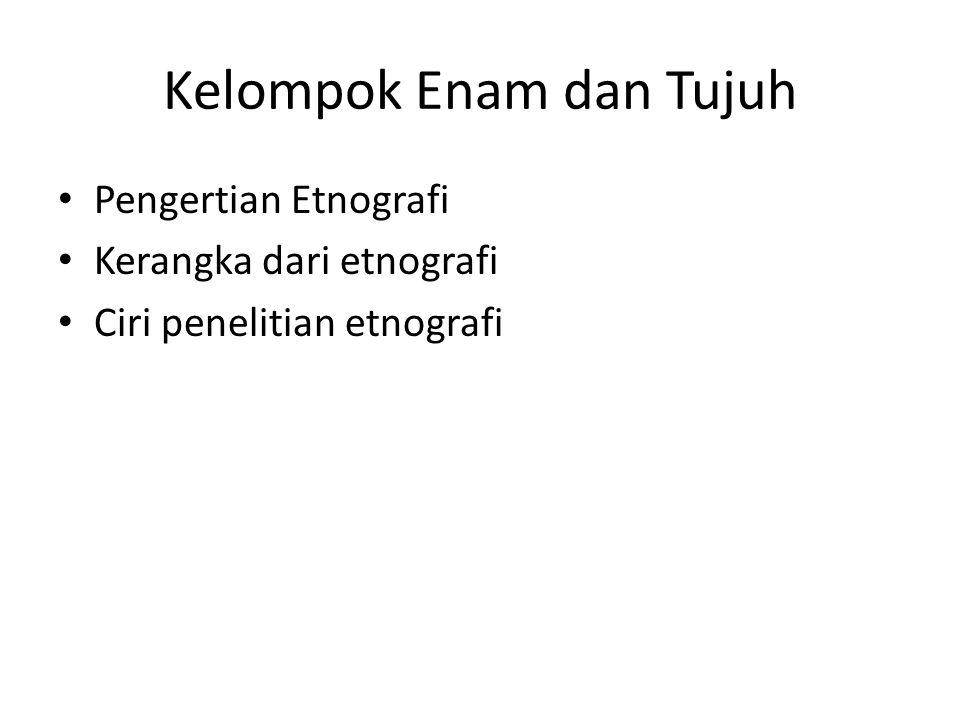 Kelompok Enam dan Tujuh Pengertian Etnografi Kerangka dari etnografi Ciri penelitian etnografi