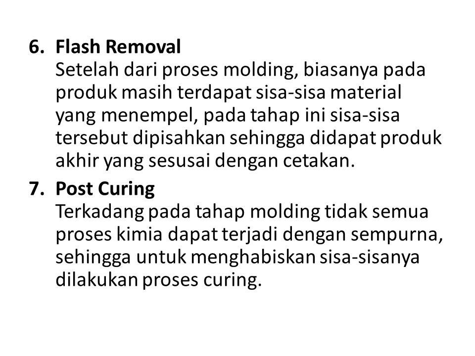 6.Flash Removal Setelah dari proses molding, biasanya pada produk masih terdapat sisa-sisa material yang menempel, pada tahap ini sisa-sisa tersebut dipisahkan sehingga didapat produk akhir yang sesusai dengan cetakan.