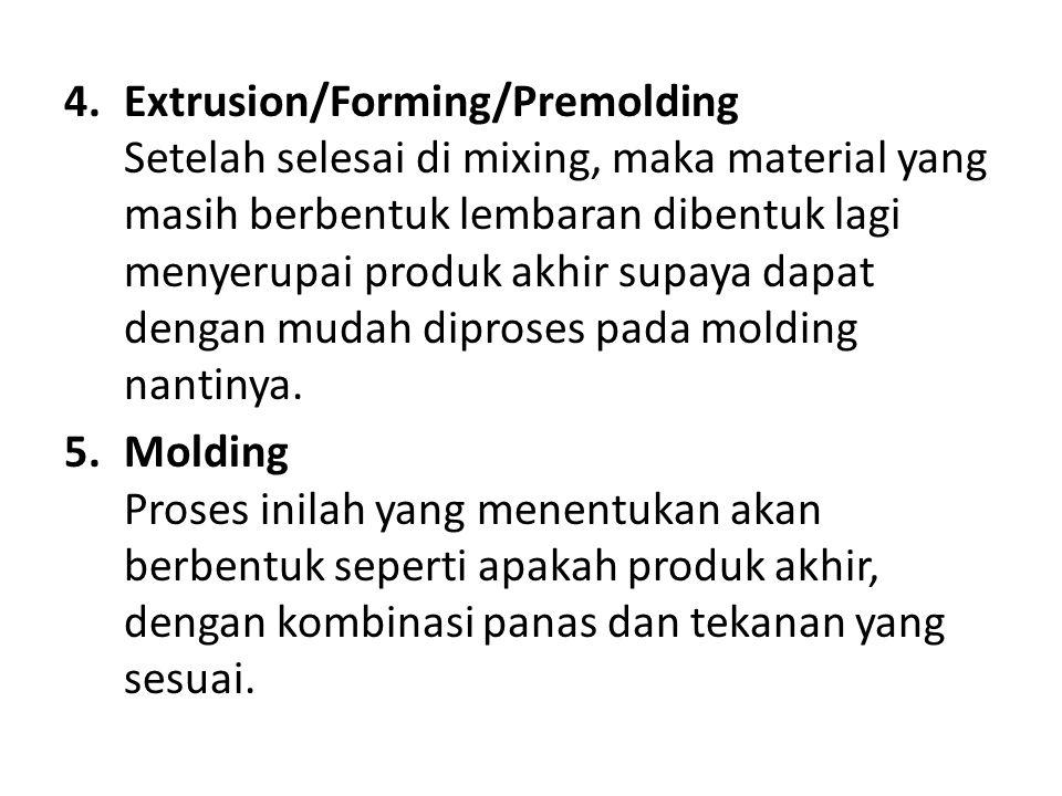 4.Extrusion/Forming/Premolding Setelah selesai di mixing, maka material yang masih berbentuk lembaran dibentuk lagi menyerupai produk akhir supaya dapat dengan mudah diproses pada molding nantinya.